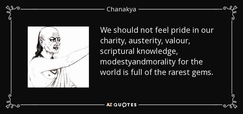 We should not feel pride in our charity, austerity, valour, scriptural knowledge, modestyandmorality for the world is full of the rarest gems. - Chanakya