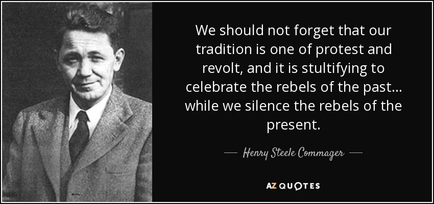 We should not forget that our tradition is one of protest and revolt, and it is stultifying to celebrate the rebels of the past ... while we silence the rebels of the present. - Henry Steele Commager