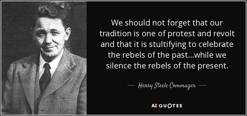 We should not forget that our tradition is one of protest and revolt and that it is stultifying to celebrate the rebels of the past. . .while we silence the rebels of the present. - Henry Steele Commager
