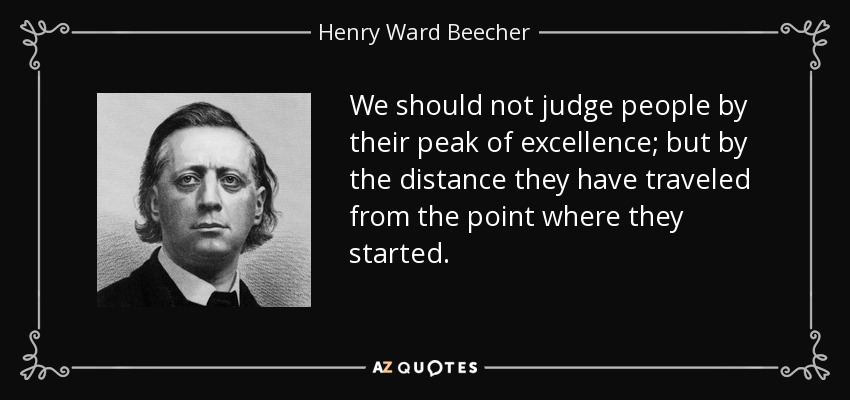 We should not judge people by their peak of excellence; but by the distance they have traveled from the point where they started. - Henry Ward Beecher