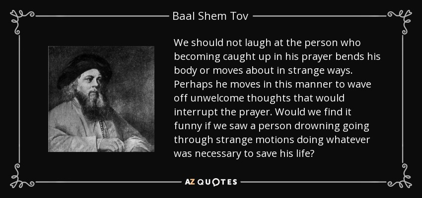 We should not laugh at the person who becoming caught up in his prayer bends his body or moves about in strange ways. Perhaps he moves in this manner to wave off unwelcome thoughts that would interrupt the prayer. Would we find it funny if we saw a person drowning going through strange motions doing whatever was necessary to save his life? - Baal Shem Tov