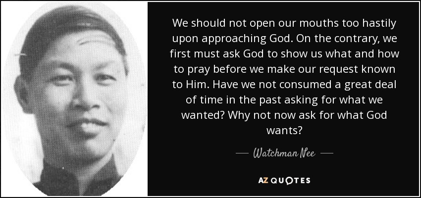 We should not open our mouths too hastily upon approaching God. On the contrary, we first must ask God to show us what and how to pray before we make our request known to Him. Have we not consumed a great deal of time in the past asking for what we wanted? Why not now ask for what God wants? - Watchman Nee