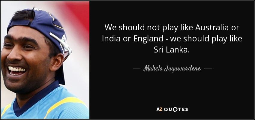 We should not play like Australia or India or England - we should play like Sri Lanka. - Mahela Jayawardene