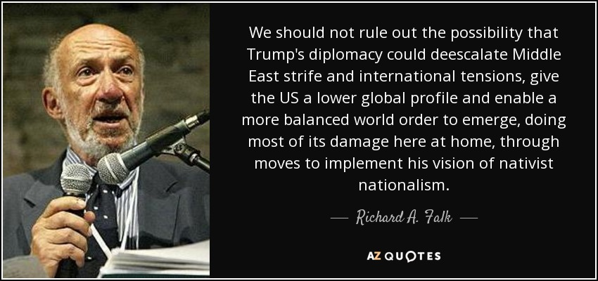 We should not rule out the possibility that Trump's diplomacy could deescalate Middle East strife and international tensions, give the US a lower global profile and enable a more balanced world order to emerge, doing most of its damage here at home, through moves to implement his vision of nativist nationalism. - Richard A. Falk