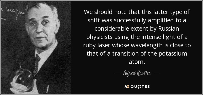We should note that this latter type of shift was successfully amplified to a considerable extent by Russian physicists using the intense light of a ruby laser whose wavelength is close to that of a transition of the potassium atom. - Alfred Kastler
