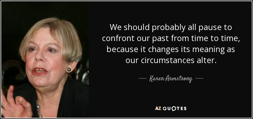 We should probably all pause to confront our past from time to time, because it changes its meaning as our circumstances alter. - Karen Armstrong