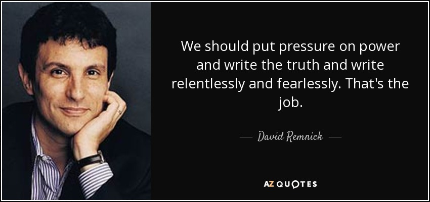 We should put pressure on power and write the truth and write relentlessly and fearlessly. That's the job. - David Remnick