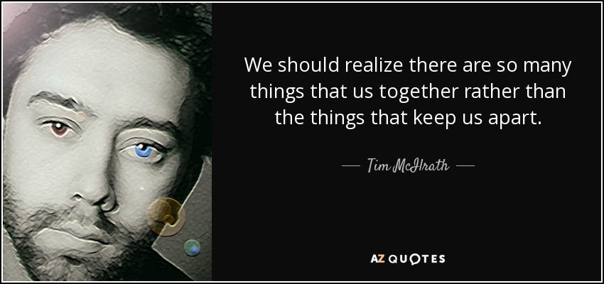 We should realize there are so many things that us together rather than the things that keep us apart. - Tim McIlrath