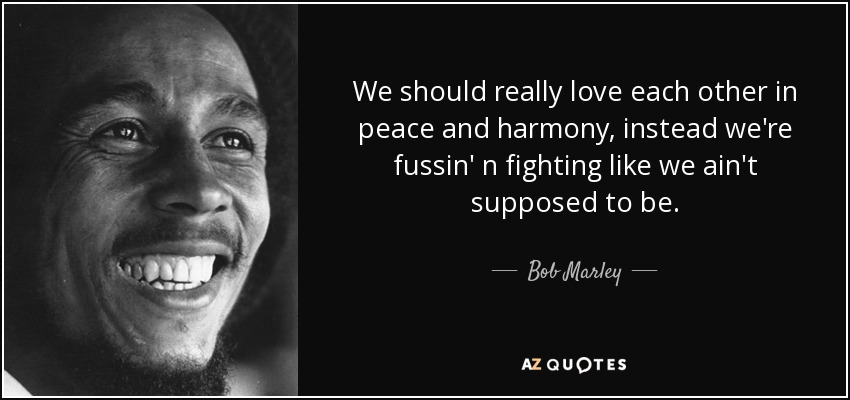 We should really love each other in peace and harmony, instead we're fussin' n fighting like we ain't supposed to be. - Bob Marley