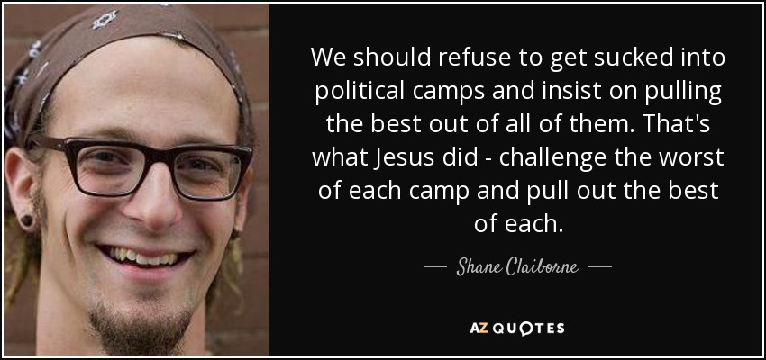We should refuse to get sucked into political camps and insist on pulling the best out of all of them. That's what Jesus did - challenge the worst of each camp and pull out the best of each. - Shane Claiborne