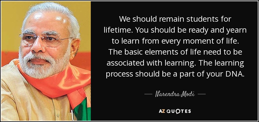 We should remain students for lifetime. You should be ready and yearn to learn from every moment of life. The basic elements of life need to be associated with learning. The learning process should be a part of your DNA. - Narendra Modi