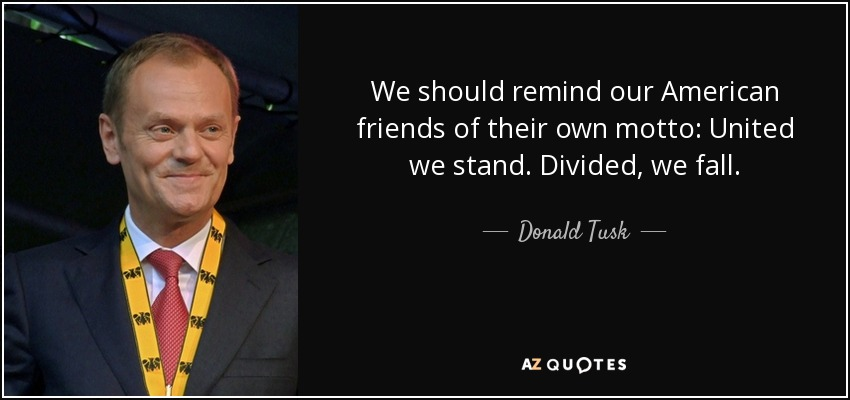 We should remind our American friends of their own motto: United we stand. Divided, we fall. - Donald Tusk
