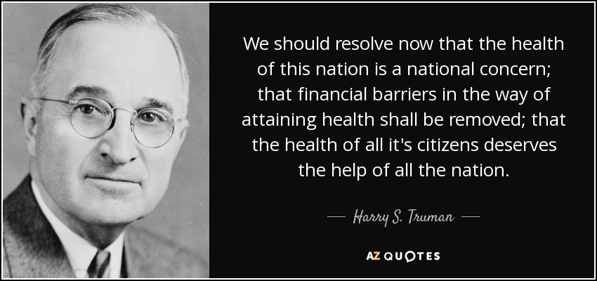 We should resolve now that the health of this nation is a national concern; that financial barriers in the way of attaining health shall be removed; that the health of all it's citizens deserves the help of all the nation. - Harry S. Truman