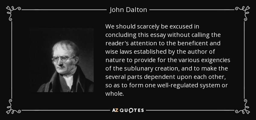We should scarcely be excused in concluding this essay without calling the reader's attention to the beneficent and wise laws established by the author of nature to provide for the various exigencies of the sublunary creation, and to make the several parts dependent upon each other, so as to form one well-regulated system or whole. - John Dalton