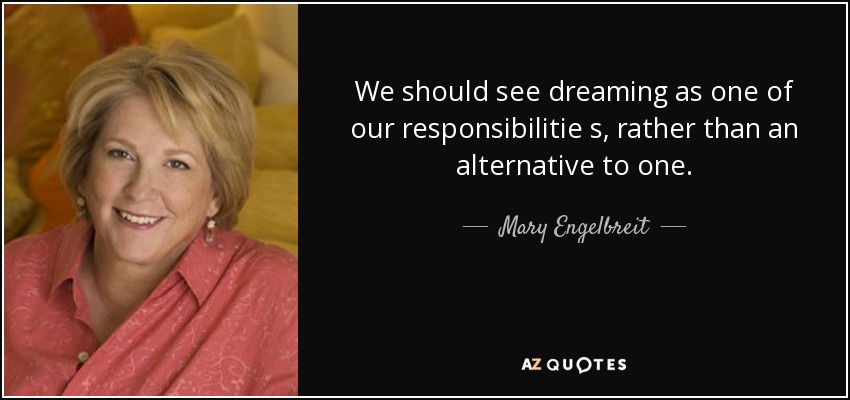 We should see dreaming as one of our responsibilitie s, rather than an alternative to one. - Mary Engelbreit