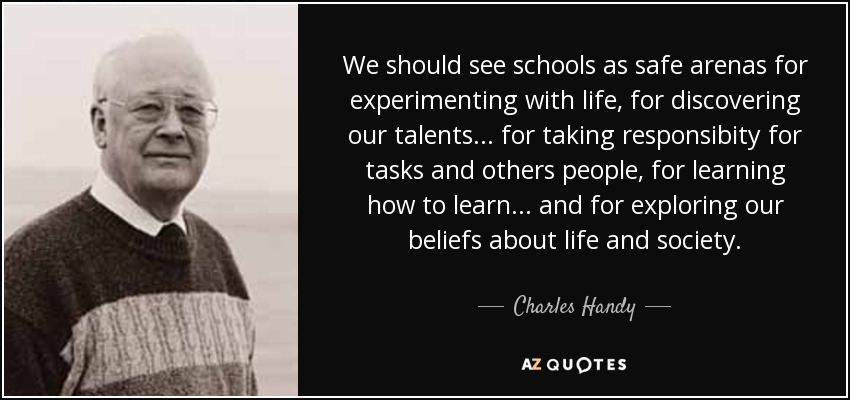 We should see schools as safe arenas for experimenting with life, for discovering our talents... for taking responsibity for tasks and others people, for learning how to learn... and for exploring our beliefs about life and society. - Charles Handy