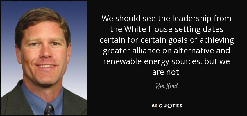 We should see the leadership from the White House setting dates certain for certain goals of achieving greater alliance on alternative and renewable energy sources, but we are not. - Ron Kind