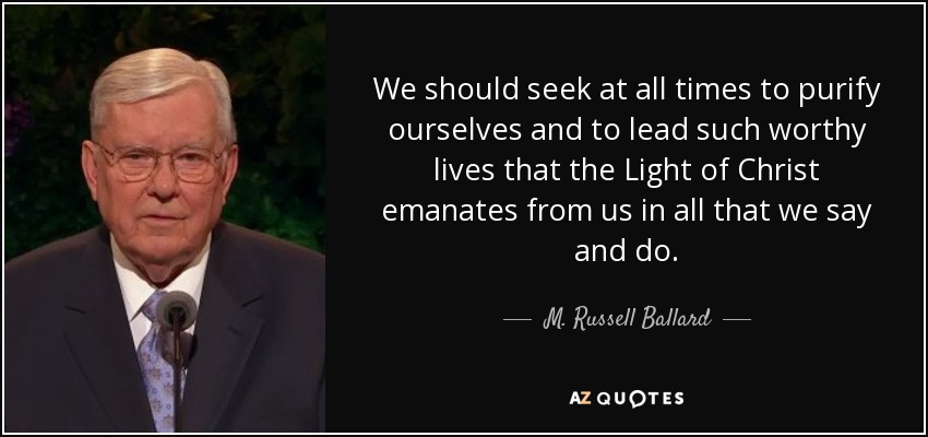 We should seek at all times to purify ourselves and to lead such worthy lives that the Light of Christ emanates from us in all that we say and do. - M. Russell Ballard