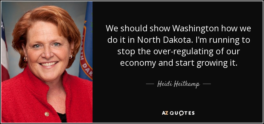 We should show Washington how we do it in North Dakota. I'm running to stop the over-regulating of our economy and start growing it. - Heidi Heitkamp