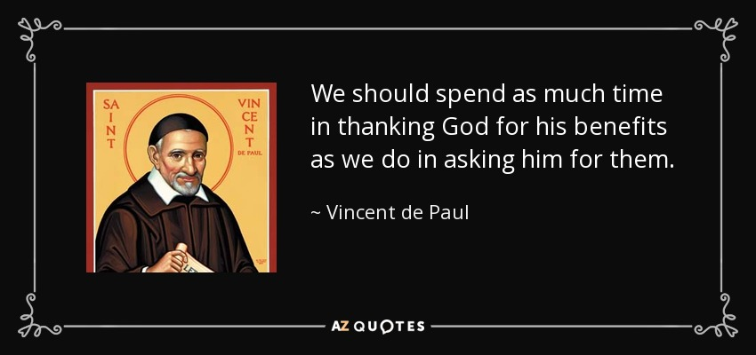 We should spend as much time in thanking God for his benefits as we do in asking him for them. - Vincent de Paul