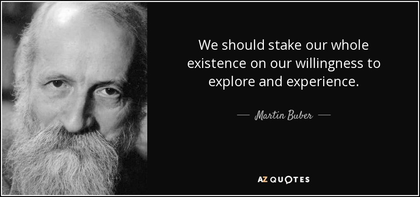 We should stake our whole existence on our willingness to explore and experience - Martin Buber