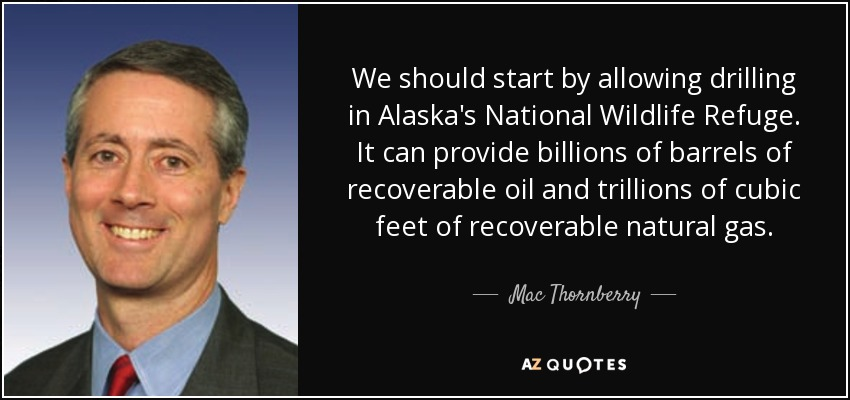 We should start by allowing drilling in Alaska's National Wildlife Refuge. It can provide billions of barrels of recoverable oil and trillions of cubic feet of recoverable natural gas. - Mac Thornberry