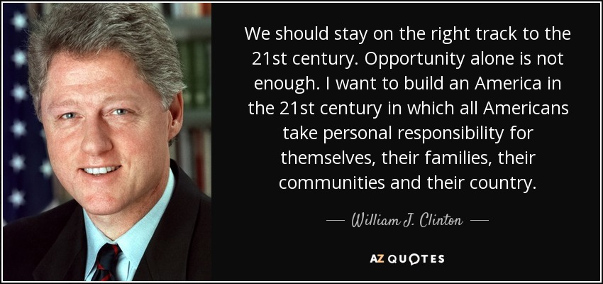 We should stay on the right track to the 21st century. Opportunity alone is not enough. I want to build an America in the 21st century in which all Americans take personal responsibility for themselves, their families, their communities and their country. - William J. Clinton