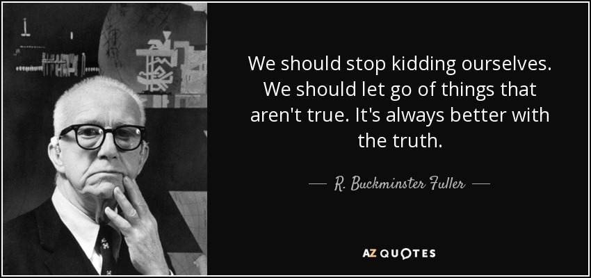 We should stop kidding ourselves. We should let go of things that aren't true. It's always better with the truth. - R. Buckminster Fuller