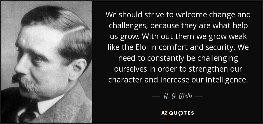 We should strive to welcome change and challenges, because they are what help us grow. With out them we grow weak like the Eloi in comfort and security. We need to constantly be challenging ourselves in order to strengthen our character and increase our intelligence. - H. G. Wells