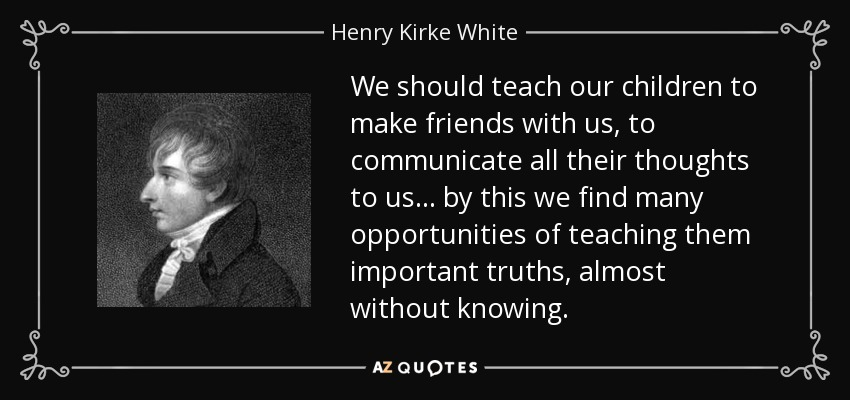 We should teach our children to make friends with us, to communicate all their thoughts to us ... by this we find many opportunities of teaching them important truths, almost without knowing. - Henry Kirke White