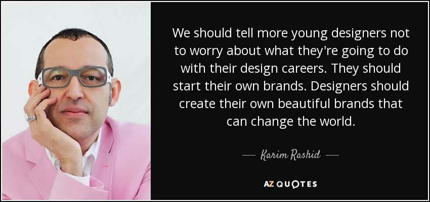 We should tell more young designers not to worry about what they're going to do with their design careers. They should start their own brands. Designers should create their own beautiful brands that can change the world. - Karim Rashid