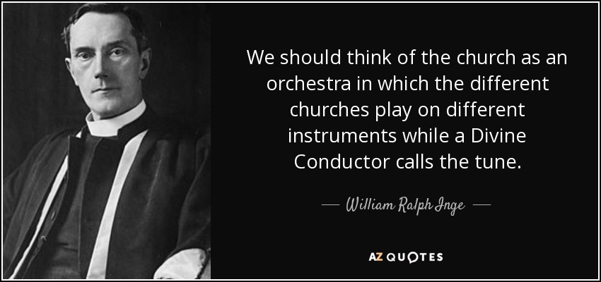We should think of the church as an orchestra in which the different churches play on different instruments while a Divine Conductor calls the tune. - William Ralph Inge