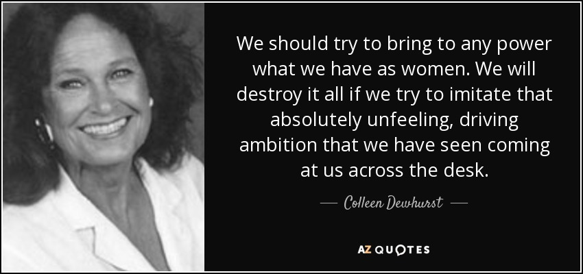 We should try to bring to any power what we have as women. We will destroy it all if we try to imitate that absolutely unfeeling, driving ambition that we have seen coming at us across the desk. - Colleen Dewhurst
