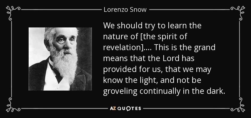 We should try to learn the nature of [the spirit of revelation]. . . . This is the grand means that the Lord has provided for us, that we may know the light, and not be groveling continually in the dark. - Lorenzo Snow