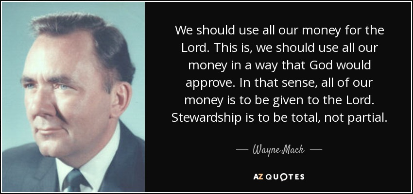 We should use all our money for the Lord. This is, we should use all our money in a way that God would approve. In that sense, all of our money is to be given to the Lord. Stewardship is to be total, not partial. - Wayne Mack