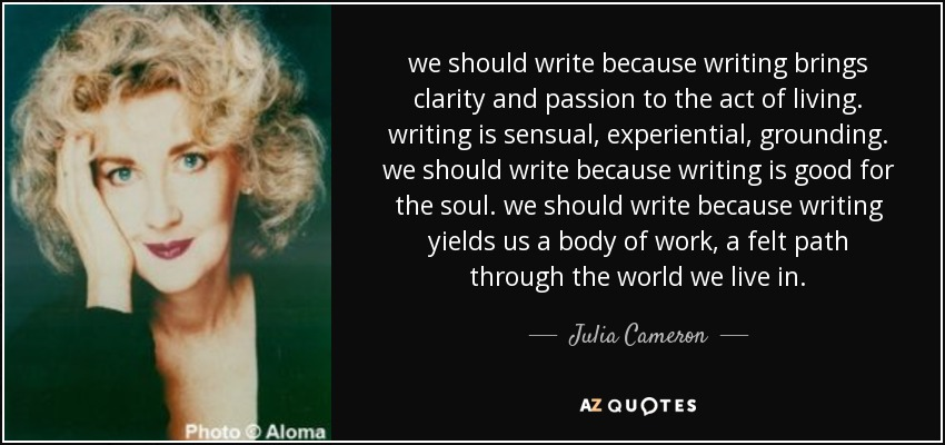 we should write because writing brings clarity and passion to the act of living. writing is sensual, experiential, grounding. we should write because writing is good for the soul. we should write because writing yields us a body of work, a felt path through the world we live in. - Julia Cameron
