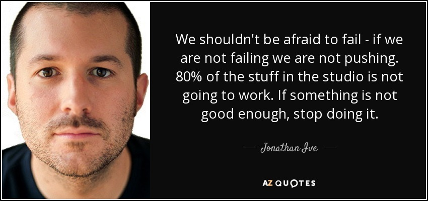 We shouldn't be afraid to fail - if we are not failing we are not pushing. 80% of the stuff in the studio is not going to work. If something is not good enough, stop doing it. - Jonathan Ive