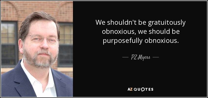 We shouldn't be gratuitously obnoxious, we should be purposefully obnoxious. - PZ Myers