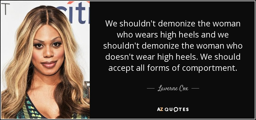 We shouldn't demonize the woman who wears high heels and we shouldn't demonize the woman who doesn't wear high heels. We should accept all forms of comportment. - Laverne Cox