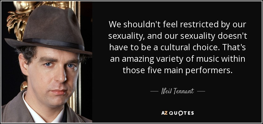We shouldn't feel restricted by our sexuality, and our sexuality doesn't have to be a cultural choice. That's an amazing variety of music within those five main performers. - Neil Tennant