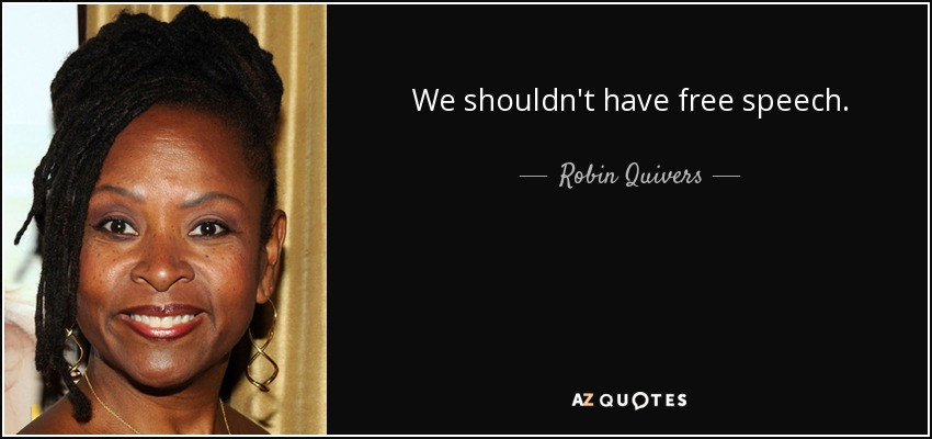 We shouldn't have free speech. - Robin Quivers