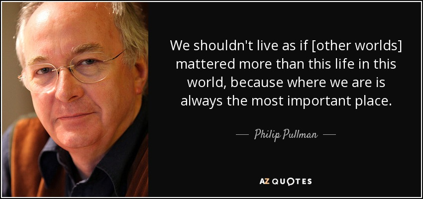 We shouldn't live as if [other worlds] mattered more than this life in this world, because where we are is always the most important place. - Philip Pullman