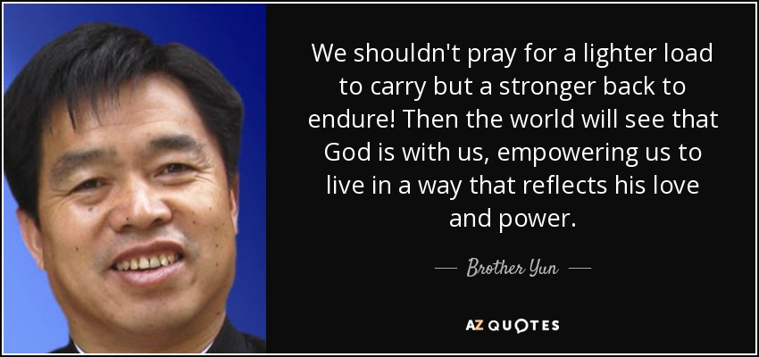 We shouldn't pray for a lighter load to carry but a stronger back to endure! Then the world will see that God is with us, empowering us to live in a way that reflects his love and power. - Brother Yun