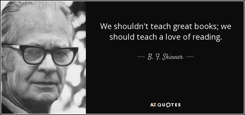 We shouldn't teach great books; we should teach a love of reading. - B. F. Skinner