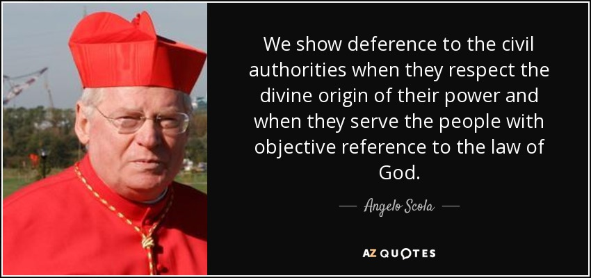 We show deference to the civil authorities when they respect the divine origin of their power and when they serve the people with objective reference to the law of God. - Angelo Scola