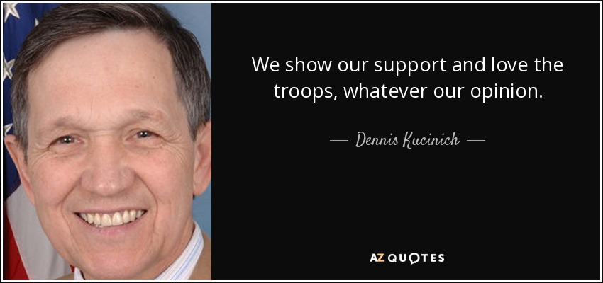 We show our support and love the troops, whatever our opinion. - Dennis Kucinich