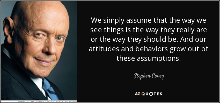 We simply assume that the way we see things is the way they really are or the way they should be. And our attitudes and behaviors grow out of these assumptions. - Stephen Covey