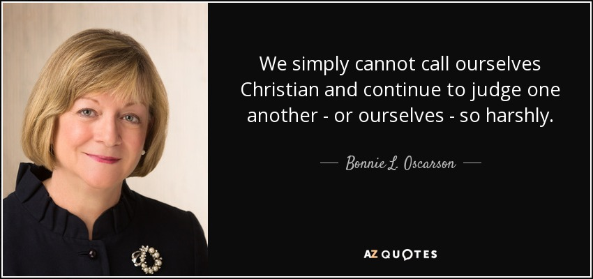 We simply cannot call ourselves Christian and continue to judge one another - or ourselves - so harshly. - Bonnie L. Oscarson