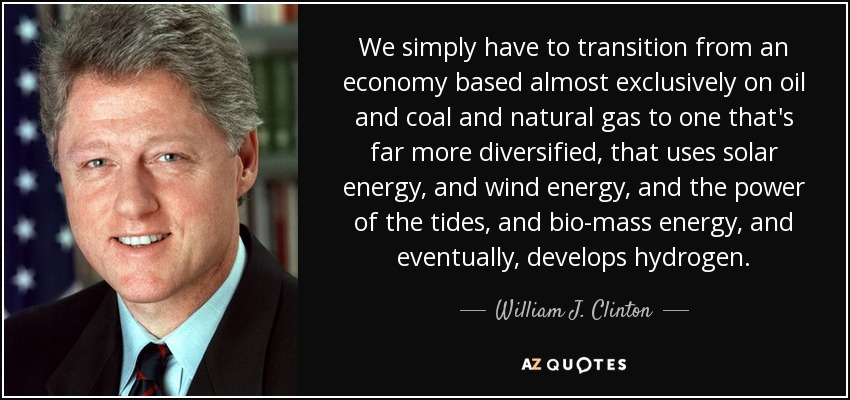 We simply have to transition from an economy based almost exclusively on oil and coal and natural gas to one that's far more diversified, that uses solar energy, and wind energy, and the power of the tides, and bio-mass energy, and eventually, develops hydrogen. - William J. Clinton