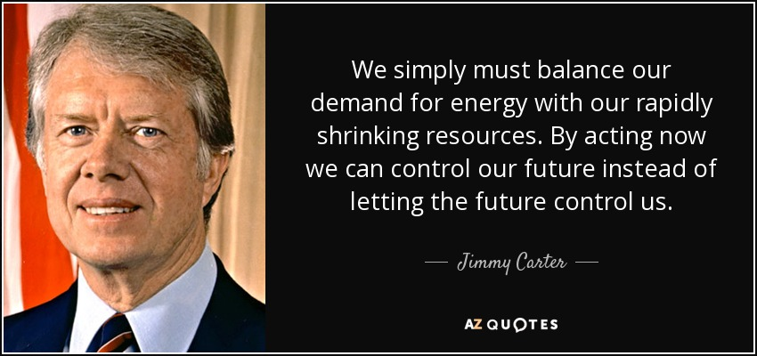 We simply must balance our demand for energy with our rapidly shrinking resources. By acting now we can control our future instead of letting the future control us. - Jimmy Carter